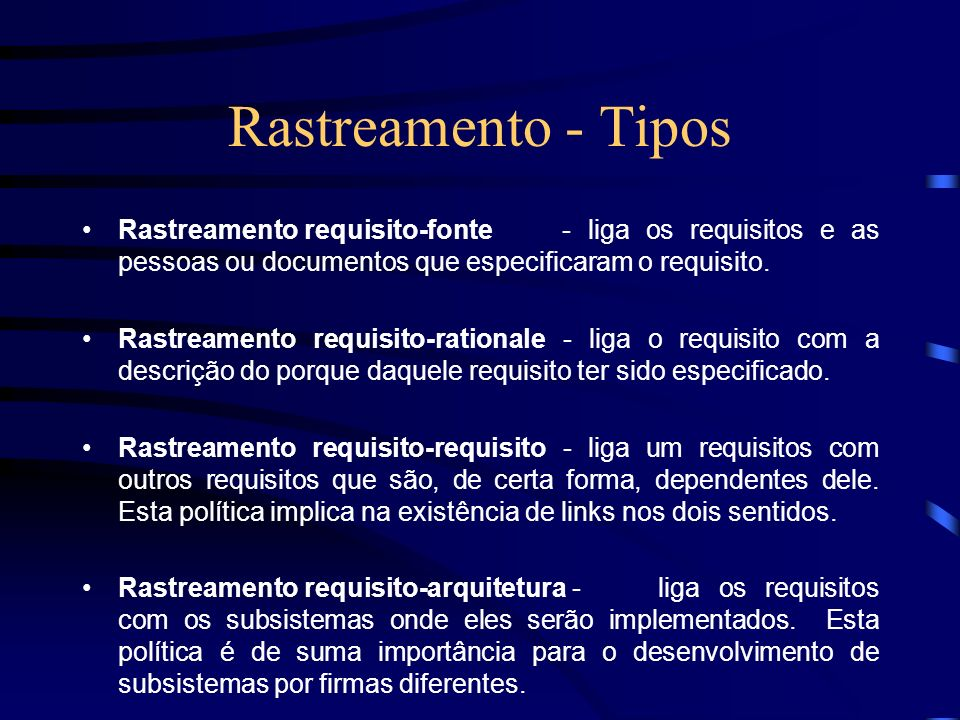 Rastreamento - Tipos Rastreamento requisito-fonte - liga os requisitos e as pessoas ou documentos que especificaram o requisito.
