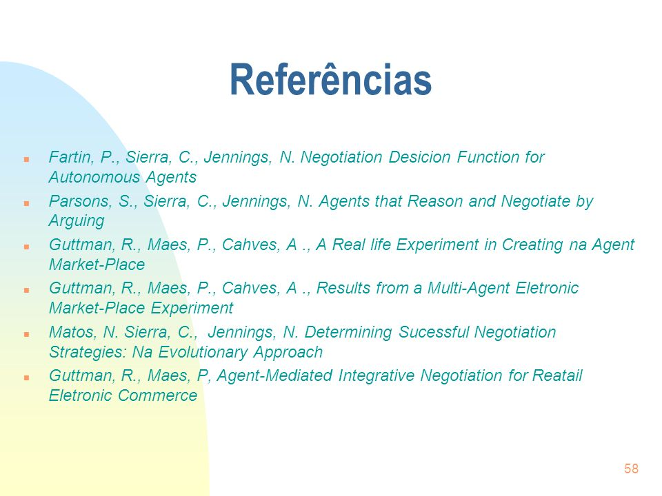 Referências Fartin, P., Sierra, C., Jennings, N. Negotiation Desicion Function for Autonomous Agents.
