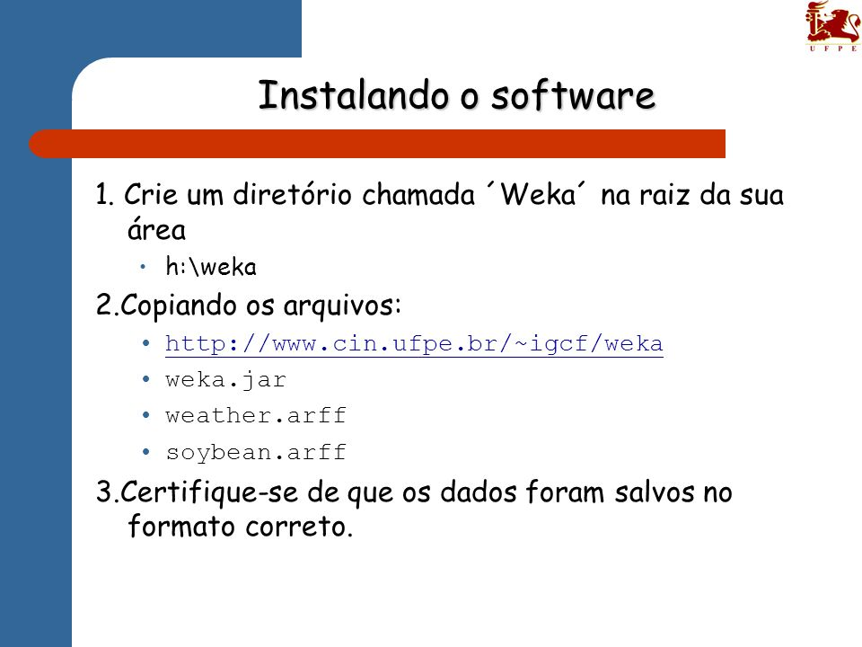 Instalando o software 1. Crie um diretório chamada ´Weka´ na raiz da sua área. h:\weka. 2.Copiando os arquivos: