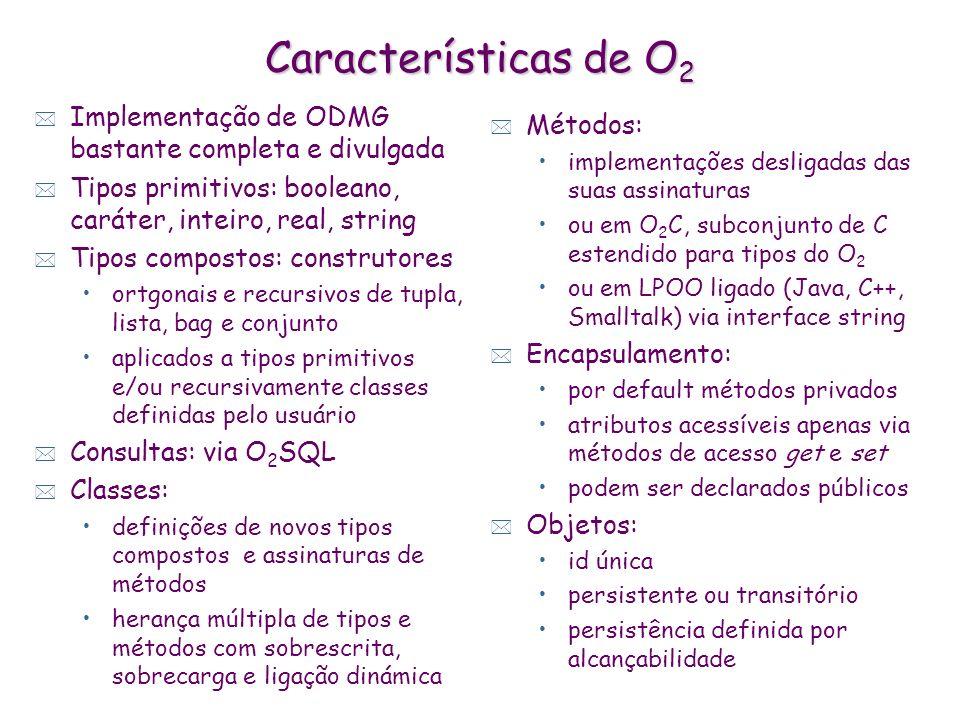 Características de O2 Implementação de ODMG bastante completa e divulgada. Tipos primitivos: booleano, caráter, inteiro, real, string.