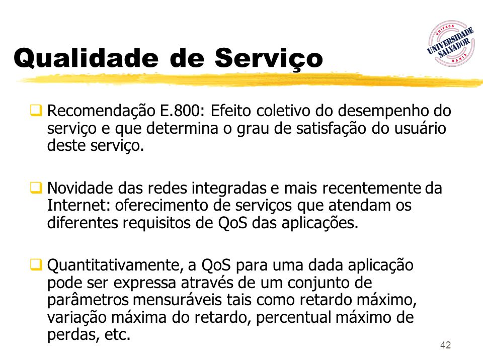 Qualidade de ServiçoRecomendação E.800: Efeito coletivo do desempenho do serviço e que determina o grau de satisfação do usuário deste serviço.