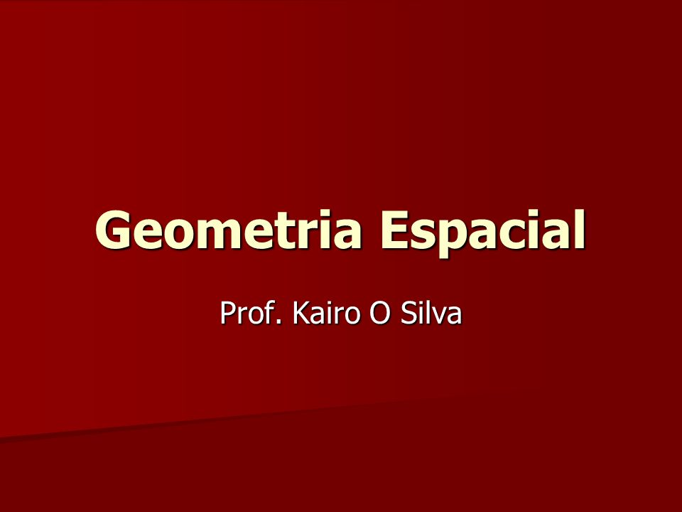 Geometria Espacial Prof. Kairo O Silva