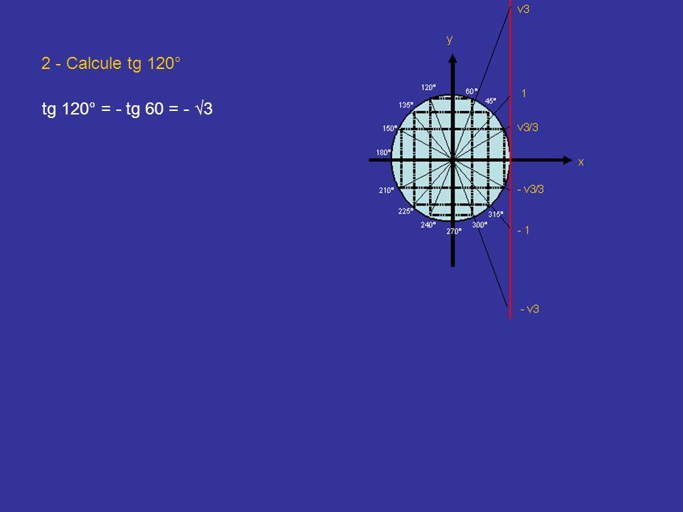2 - Calcule tg 120° tg 120° = - tg 60 = - √3