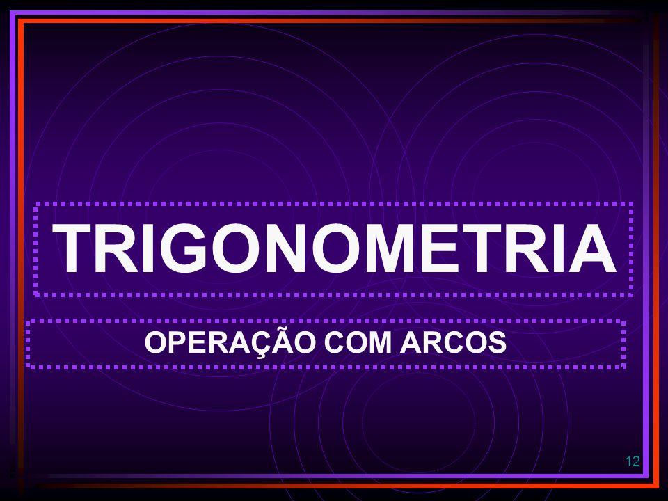 TRIGONOMETRIA OPERAÇÃO COM ARCOS