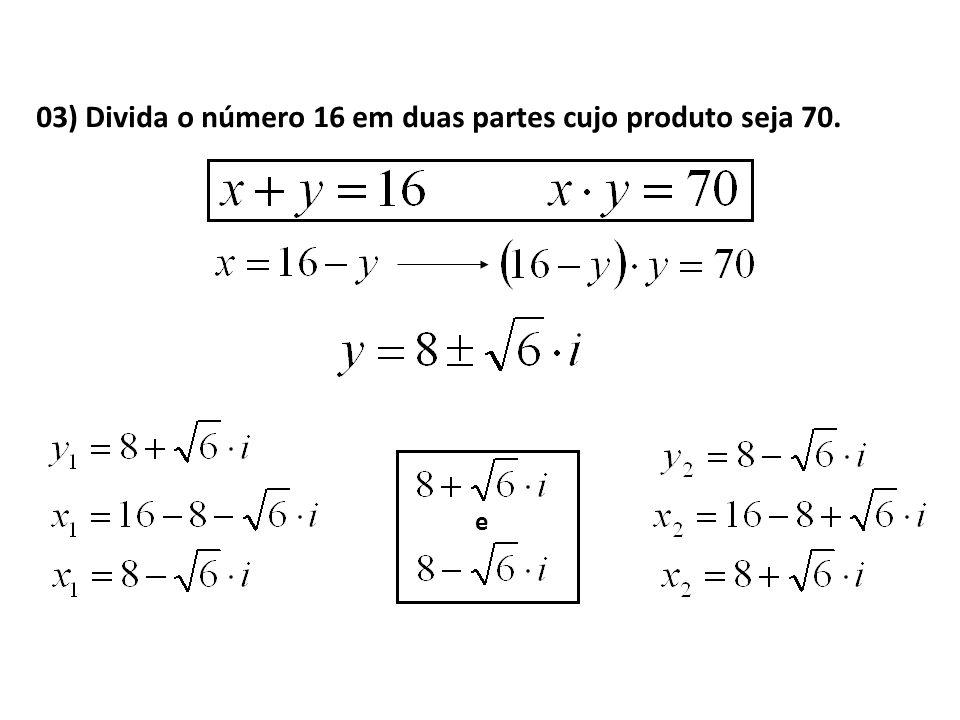 03) Divida o número 16 em duas partes cujo produto seja 70.