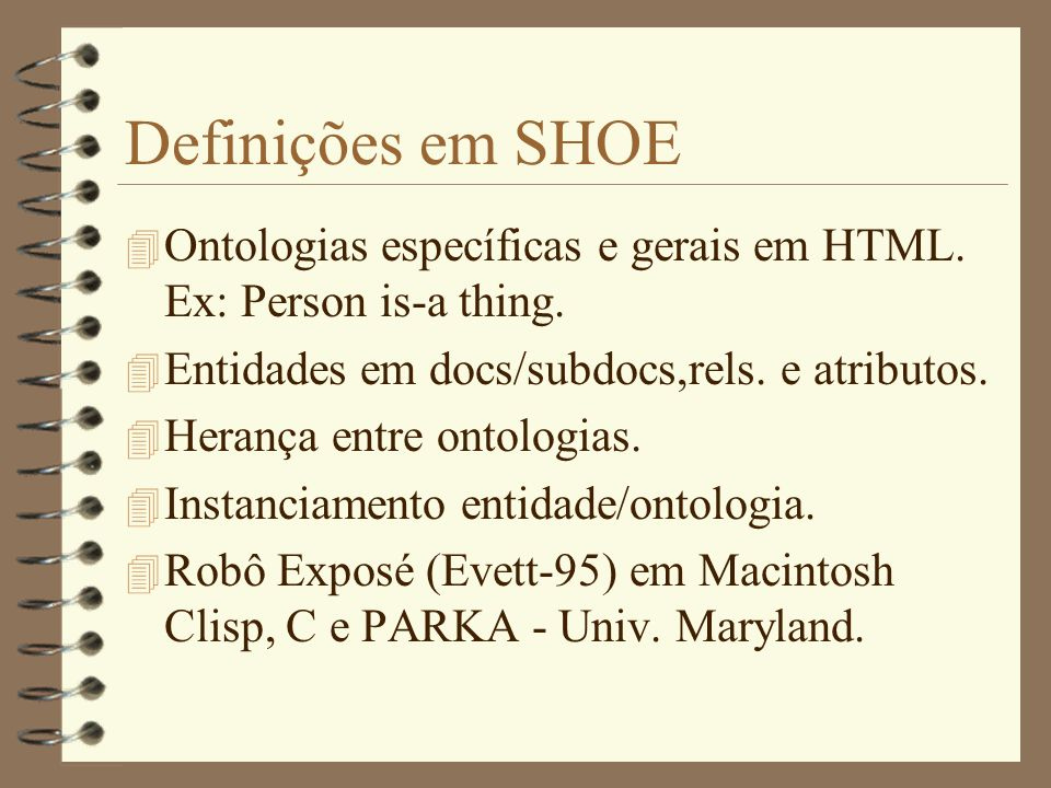 Definições em SHOE Ontologias específicas e gerais em HTML. Ex: Person is-a thing. Entidades em docs/subdocs,rels. e atributos.