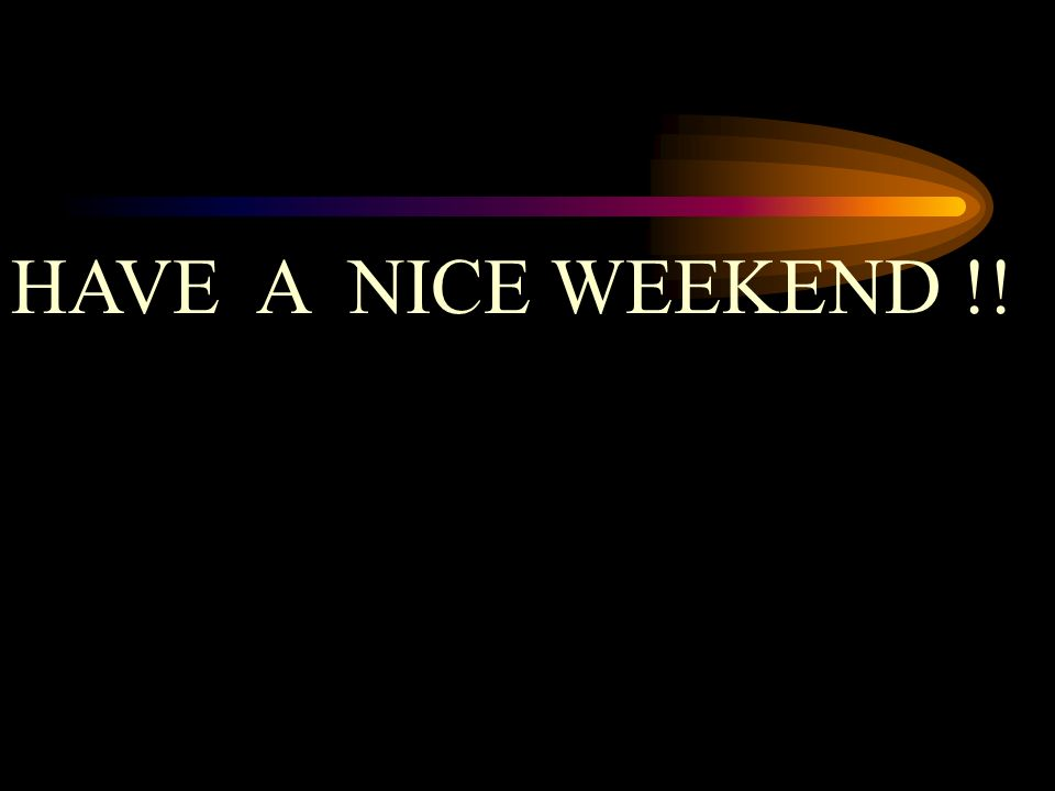 HAVE A NICE WEEKEND !!