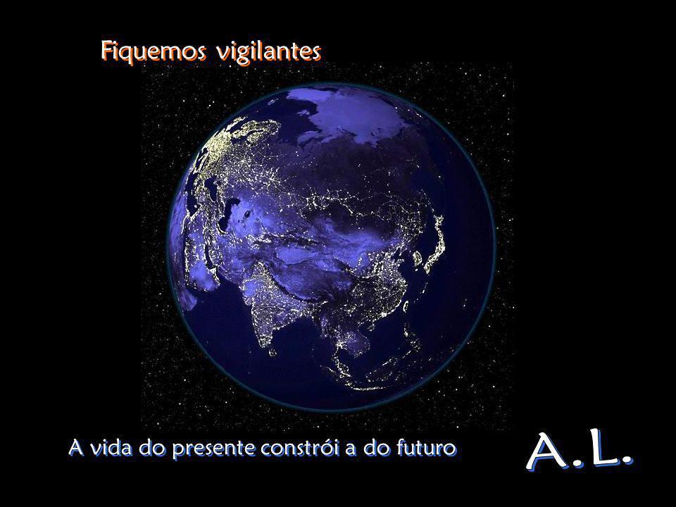Fiquemos vigilantes A vida do presente constrói a do futuro A.L.
