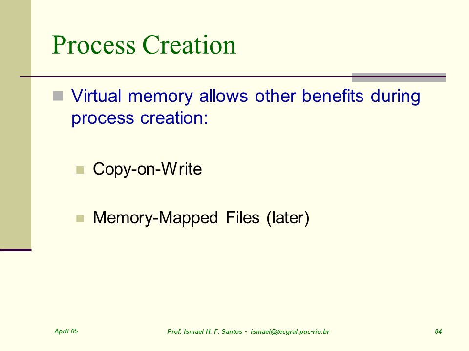 Process Creation Virtual memory allows other benefits during process creation: Copy-on-Write. Memory-Mapped Files (later)