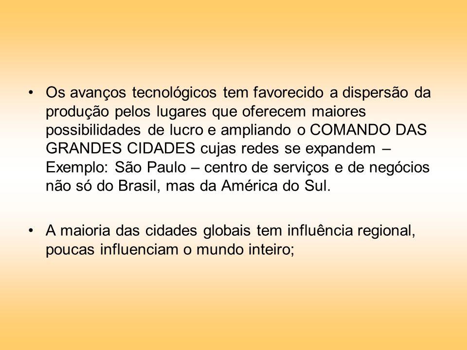 Os avanços tecnológicos tem favorecido a dispersão da produção pelos lugares que oferecem maiores possibilidades de lucro e ampliando o COMANDO DAS GRANDES CIDADES cujas redes se expandem – Exemplo: São Paulo – centro de serviços e de negócios não só do Brasil, mas da América do Sul.
