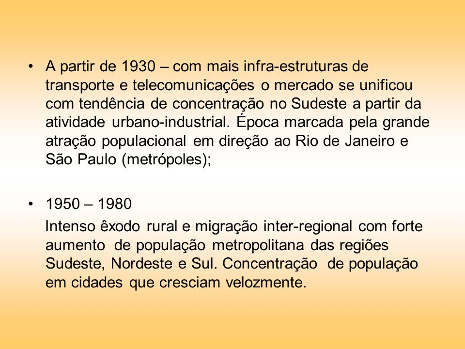 A partir de 1930 – com mais infra-estruturas de transporte e telecomunicações o mercado se unificou com tendência de concentração no Sudeste a partir da atividade urbano-industrial. Época marcada pela grande atração populacional em direção ao Rio de Janeiro e São Paulo (metrópoles);