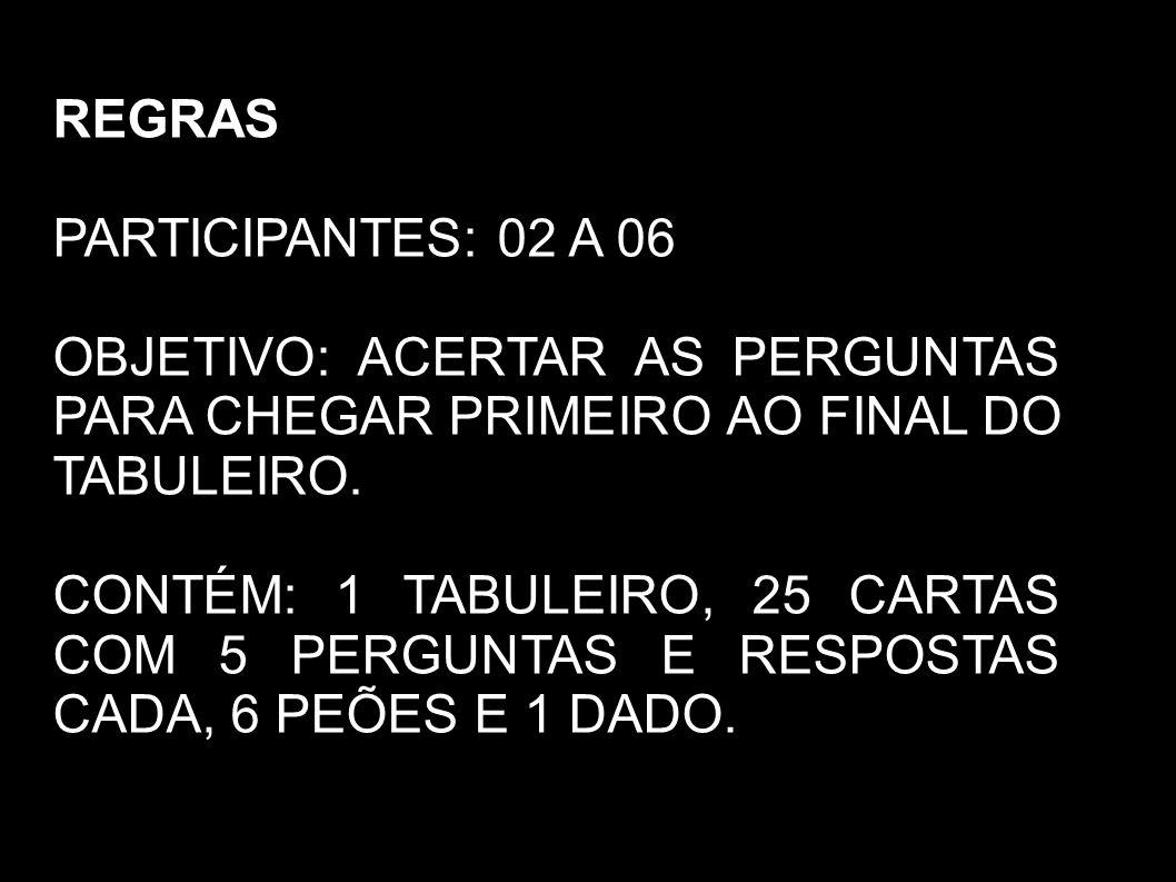 REGRAS PARTICIPANTES: 02 A 06. OBJETIVO: ACERTAR AS PERGUNTAS PARA CHEGAR PRIMEIRO AO FINAL DO TABULEIRO.