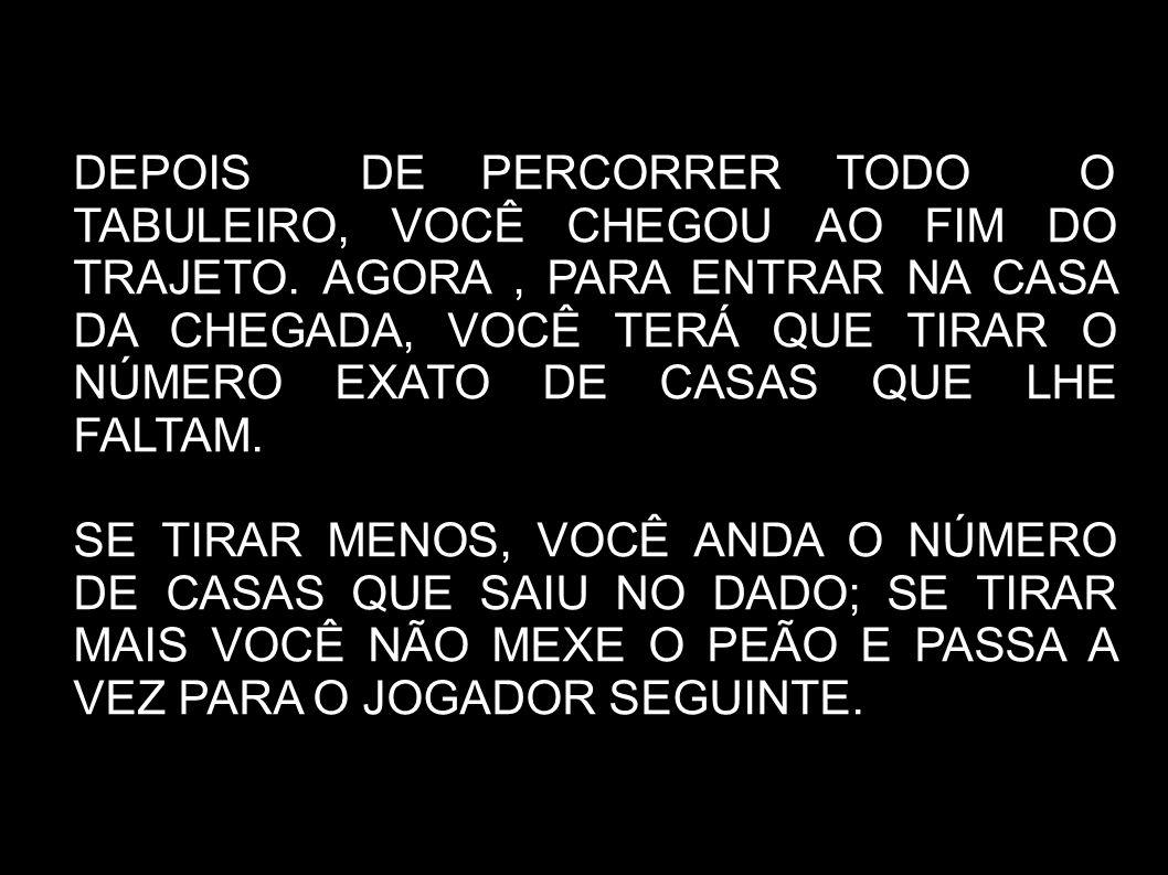 DEPOIS DE PERCORRER TODO O TABULEIRO, VOCÊ CHEGOU AO FIM DO TRAJETO