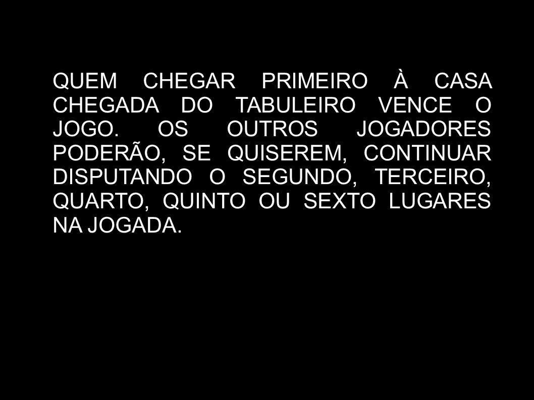 QUEM CHEGAR PRIMEIRO À CASA CHEGADA DO TABULEIRO VENCE O JOGO