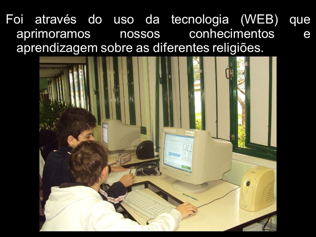 Foi através do uso da tecnologia (WEB) que aprimoramos nossos conhecimentos e aprendizagem sobre as diferentes religiões.