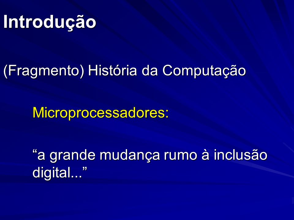 Introdução (Fragmento) História da Computação Microprocessadores: