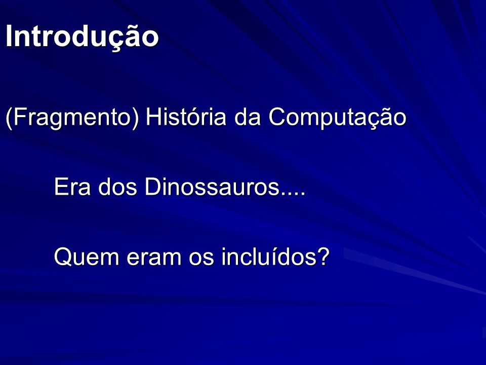 Introdução (Fragmento) História da Computação Era dos Dinossauros....
