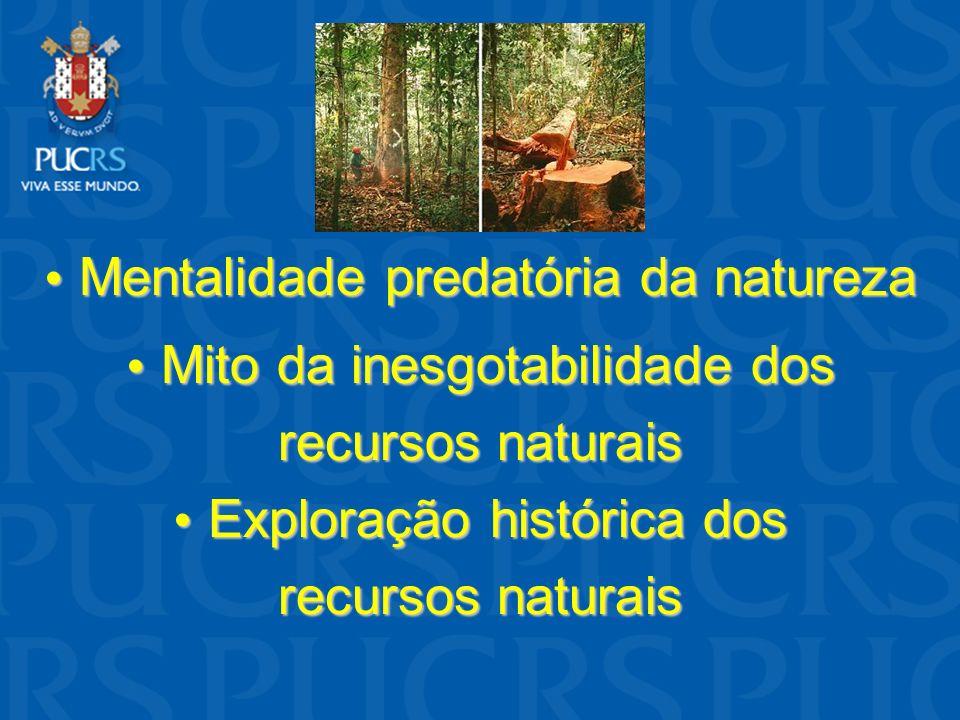 • Mentalidade predatória da natureza • Mito da inesgotabilidade dos