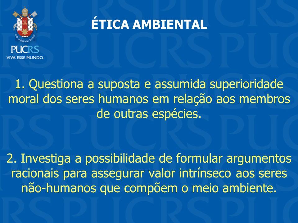 ÉTICA AMBIENTAL 1. Questiona a suposta e assumida superioridade moral dos seres humanos em relação aos membros de outras espécies.