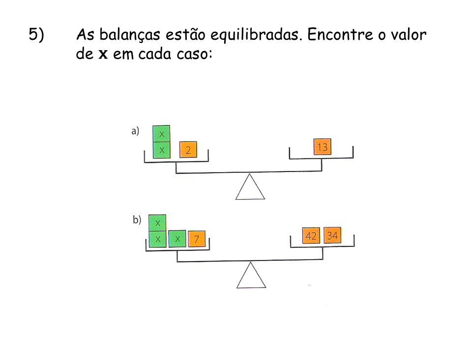 5) As balanças estão equilibradas. Encontre o valor de x em cada caso: