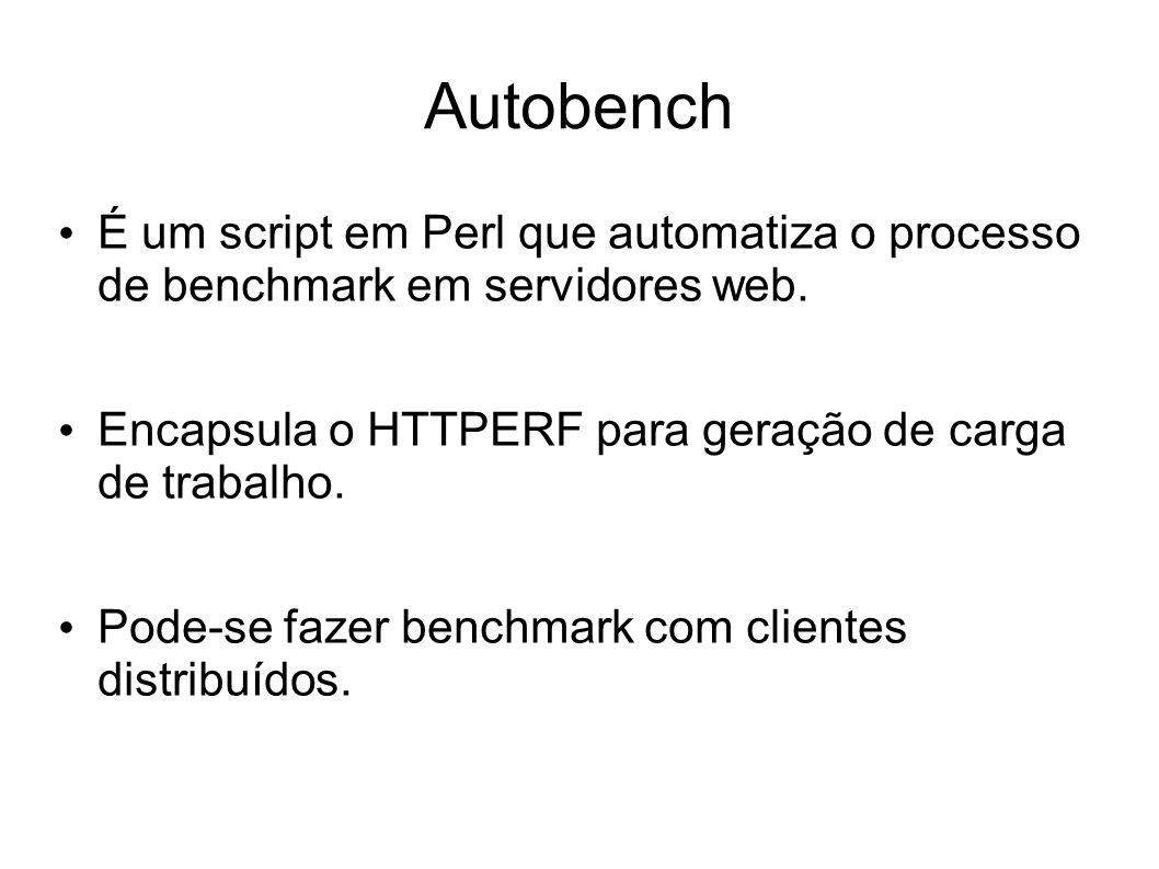 Autobench É um script em Perl que automatiza o processo de benchmark em servidores web. Encapsula o HTTPERF para geração de carga de trabalho.