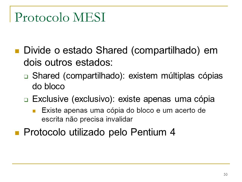 Protocolo MESI Divide o estado Shared (compartilhado) em dois outros estados: Shared (compartilhado): existem múltiplas cópias do bloco.
