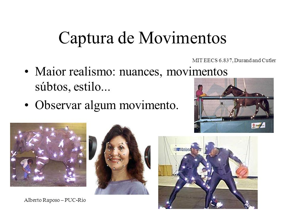 Captura de Movimentos MIT EECS 6.837, Durand and Cutler. Maior realismo: nuances, movimentos súbtos, estilo...