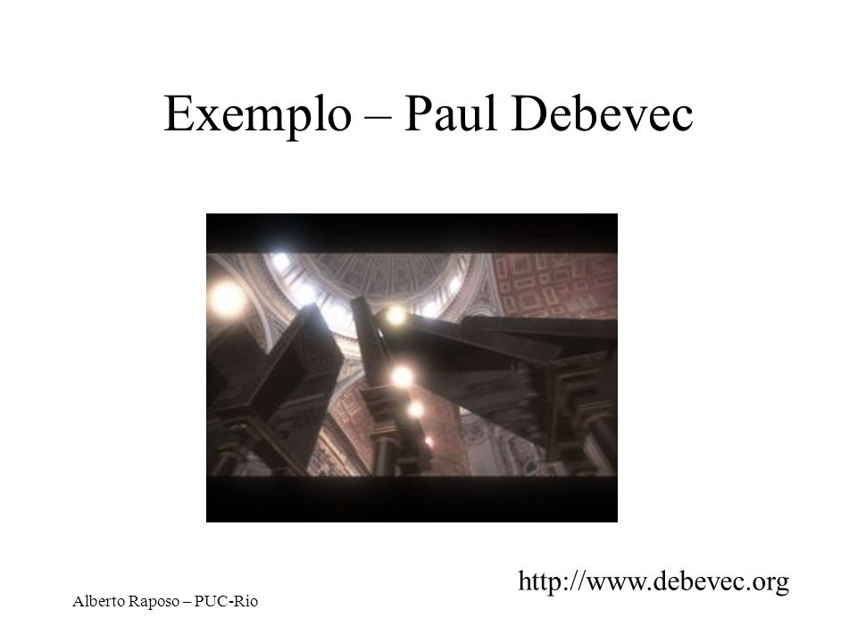 Exemplo – Paul Debevec http://www.debevec.org Alberto Raposo – PUC-Rio