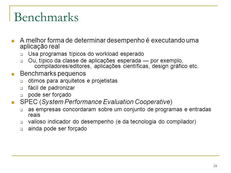 Benchmarks A melhor forma de determinar desempenho é executando uma aplicação real. Usa programas típicos do workload esperado.