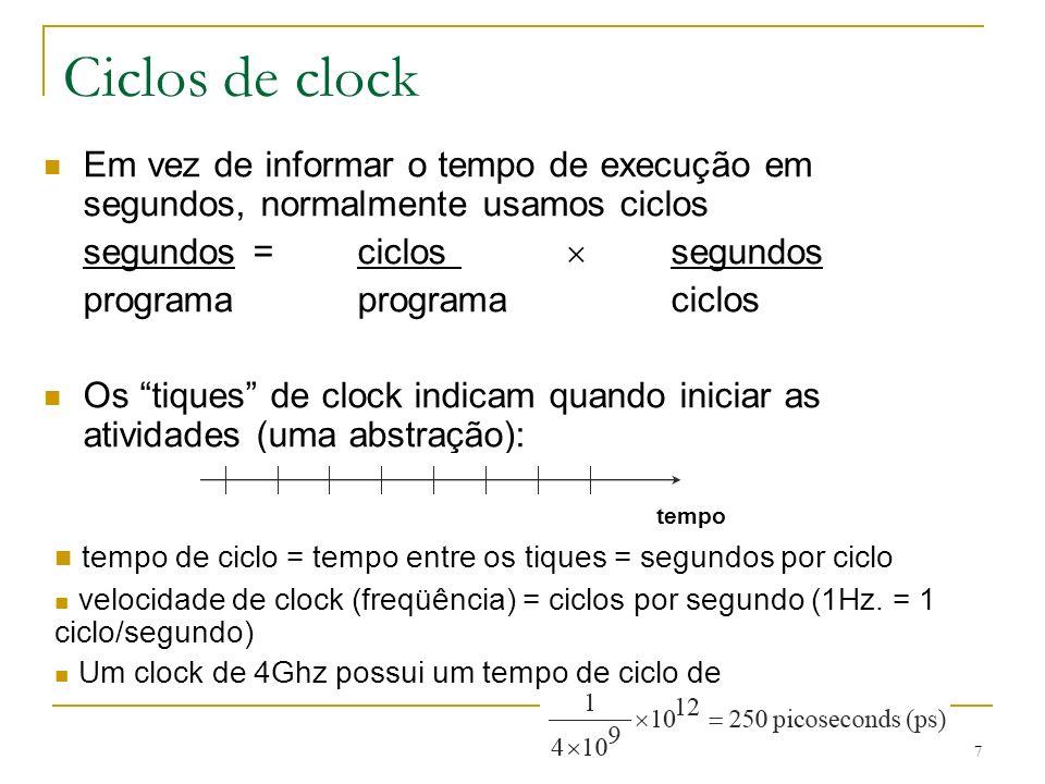 Ciclos de clock Em vez de informar o tempo de execução em segundos, normalmente usamos ciclos. segundos = ciclos  segundos.