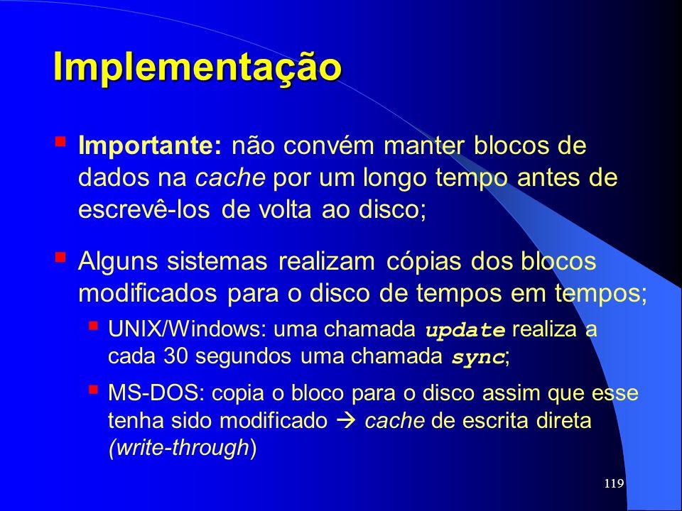 Implementação Importante: não convém manter blocos de dados na cache por um longo tempo antes de escrevê-los de volta ao disco;
