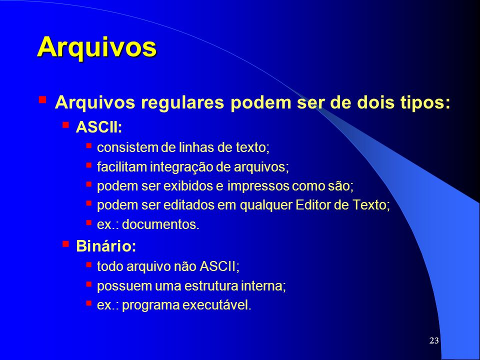 Arquivos Arquivos regulares podem ser de dois tipos: ASCII: Binário: