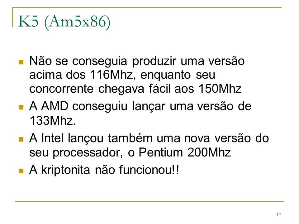 K5 (Am5x86) Não se conseguia produzir uma versão acima dos 116Mhz, enquanto seu concorrente chegava fácil aos 150Mhz.