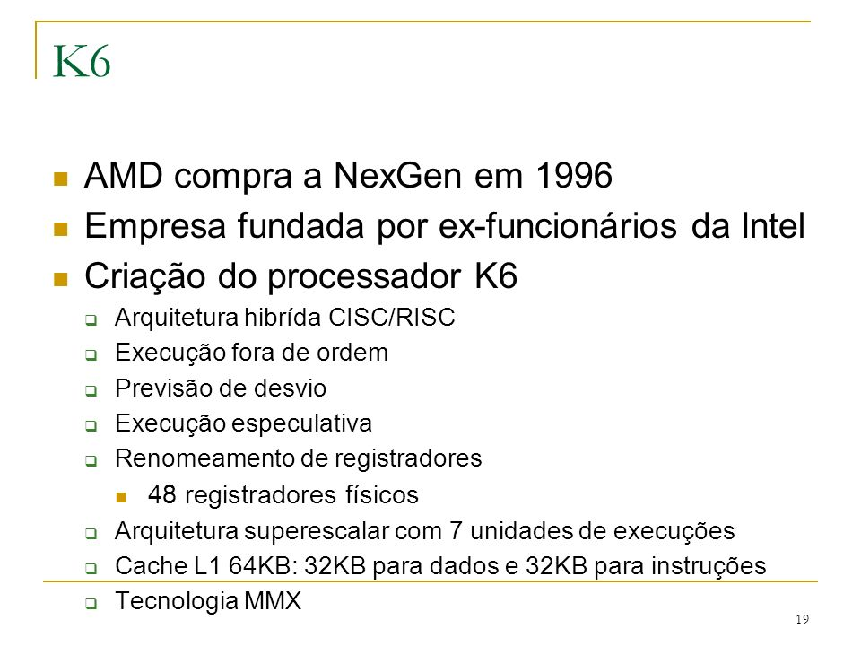 K6 AMD compra a NexGen em 1996. Empresa fundada por ex-funcionários da Intel. Criação do processador K6.