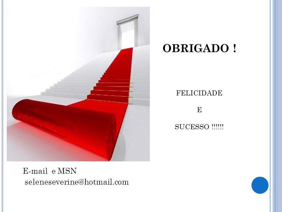 OBRIGADO ! E-mail e MSN seleneseverine@hotmail.com FELICIDADE E