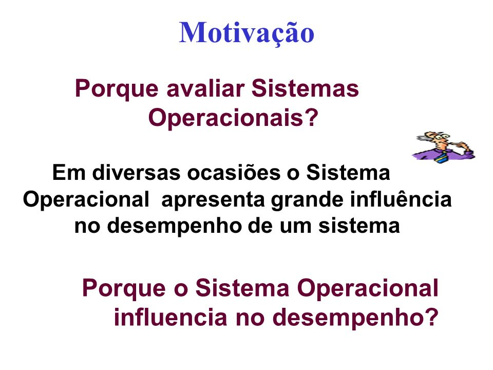 Motivação Porque avaliar Sistemas Operacionais