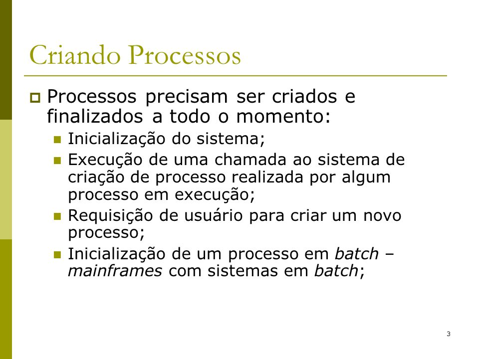 Criando Processos Processos precisam ser criados e finalizados a todo o momento: Inicialização do sistema;