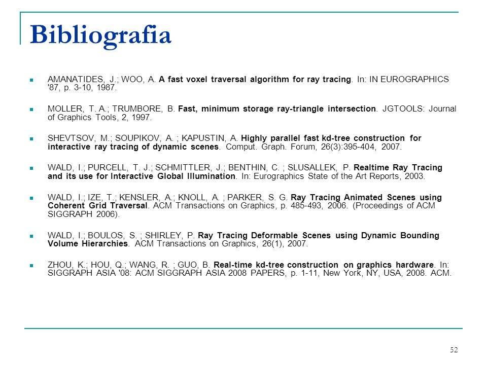 Bibliografia AMANATIDES, J.; WOO, A. A fast voxel traversal algorithm for ray tracing. In: IN EUROGRAPHICS 87, p. 3-10, 1987.