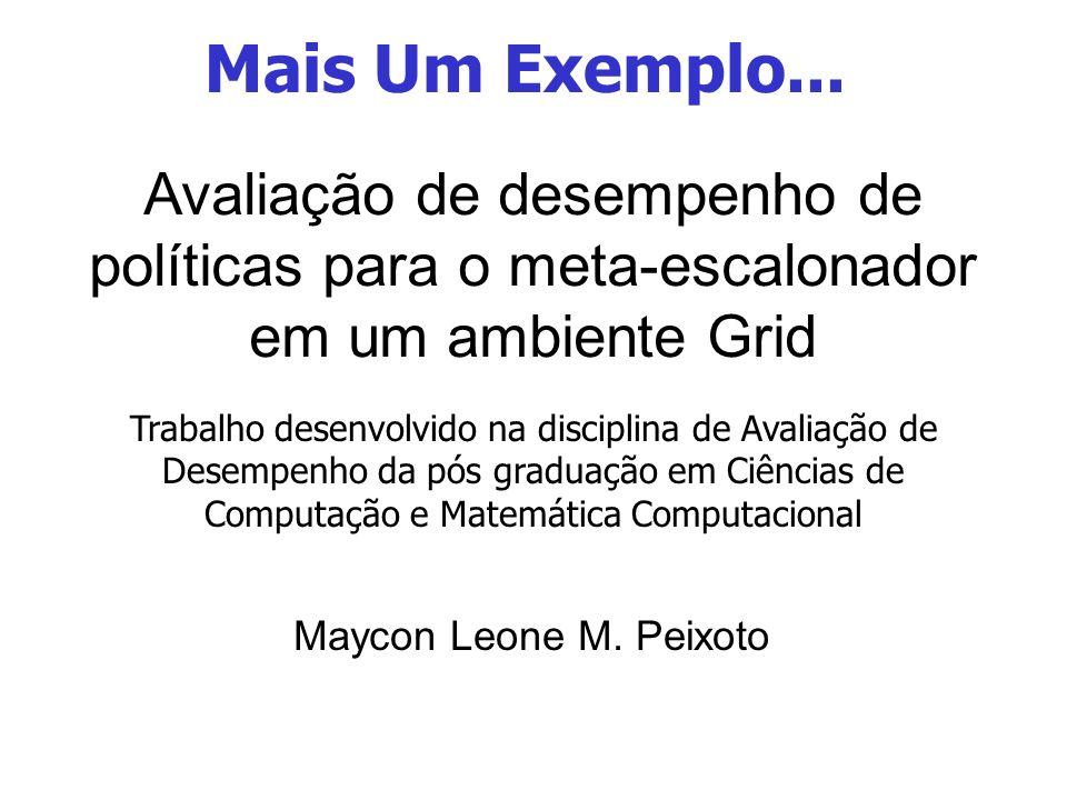 Mais Um Exemplo... Avaliação de desempenho de políticas para o meta-escalonador em um ambiente Grid.