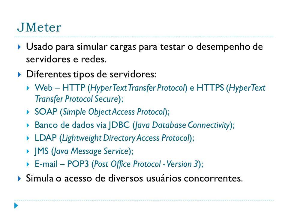 JMeter Usado para simular cargas para testar o desempenho de servidores e redes. Diferentes tipos de servidores: