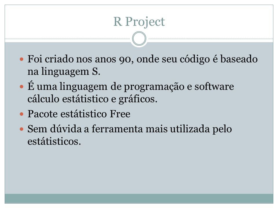 R Project Foi criado nos anos 90, onde seu código é baseado na linguagem S.