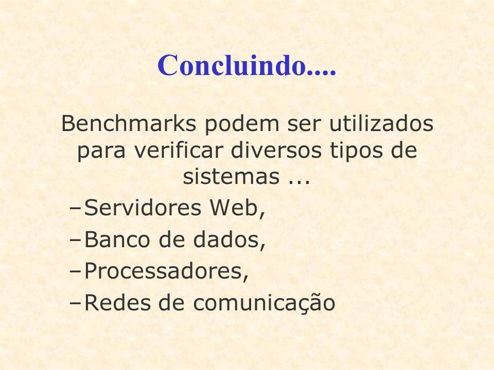 Concluindo.... Benchmarks podem ser utilizados para verificar diversos tipos de sistemas ... Servidores Web,