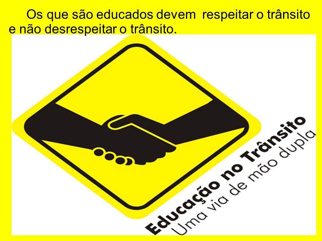 Os que são educados devem respeitar o trânsito e não desrespeitar o trânsito.