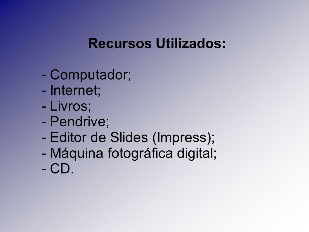 Recursos Utilizados: - Computador; - Internet; - Livros; - Pendrive; - Editor de Slides (Impress);