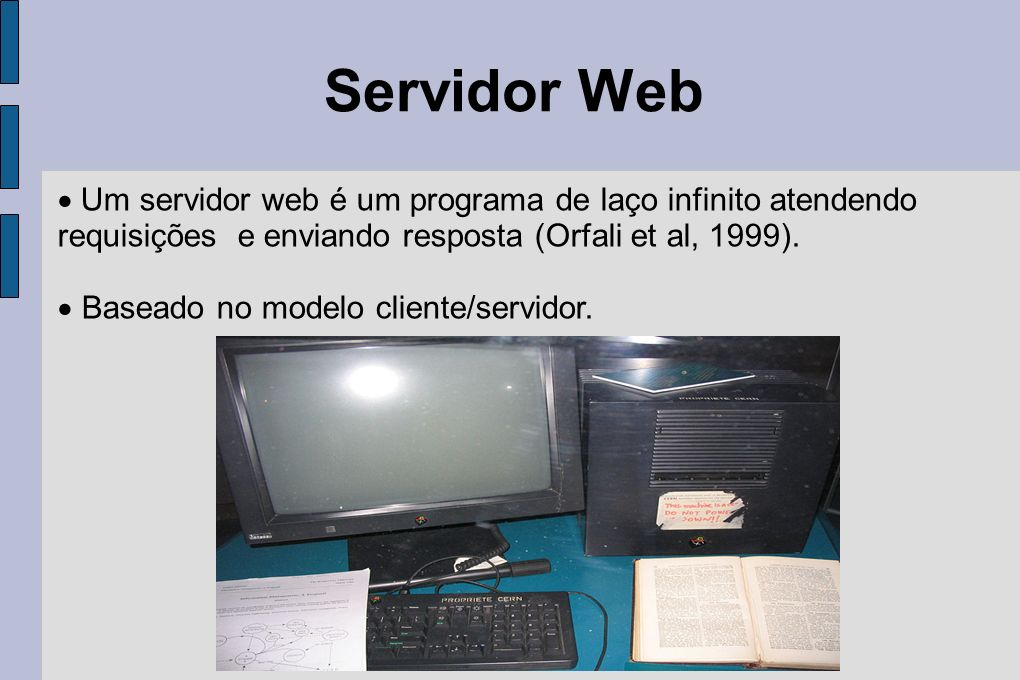 Servidor Web Um servidor web é um programa de laço infinito atendendo requisições e enviando resposta (Orfali et al, 1999).