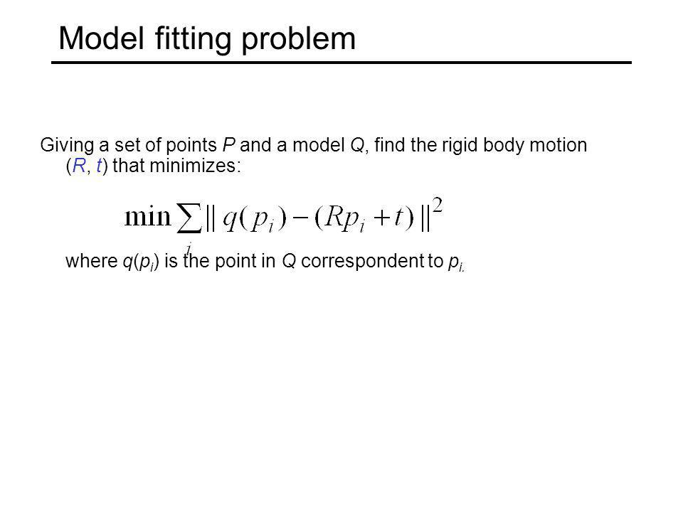 Model fitting problem Giving a set of points P and a model Q, find the rigid body motion (R, t) that minimizes: