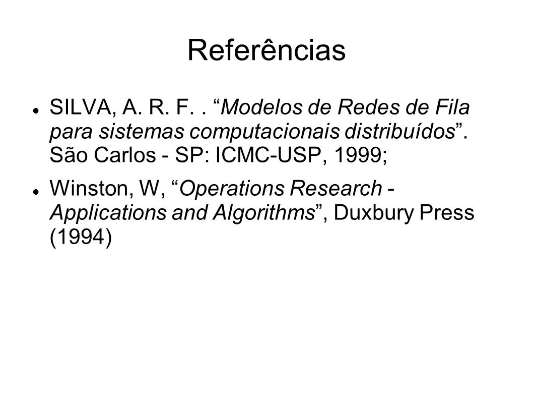 Referências SILVA, A. R. F. . Modelos de Redes de Fila para sistemas computacionais distribuídos . São Carlos - SP: ICMC-USP, 1999;