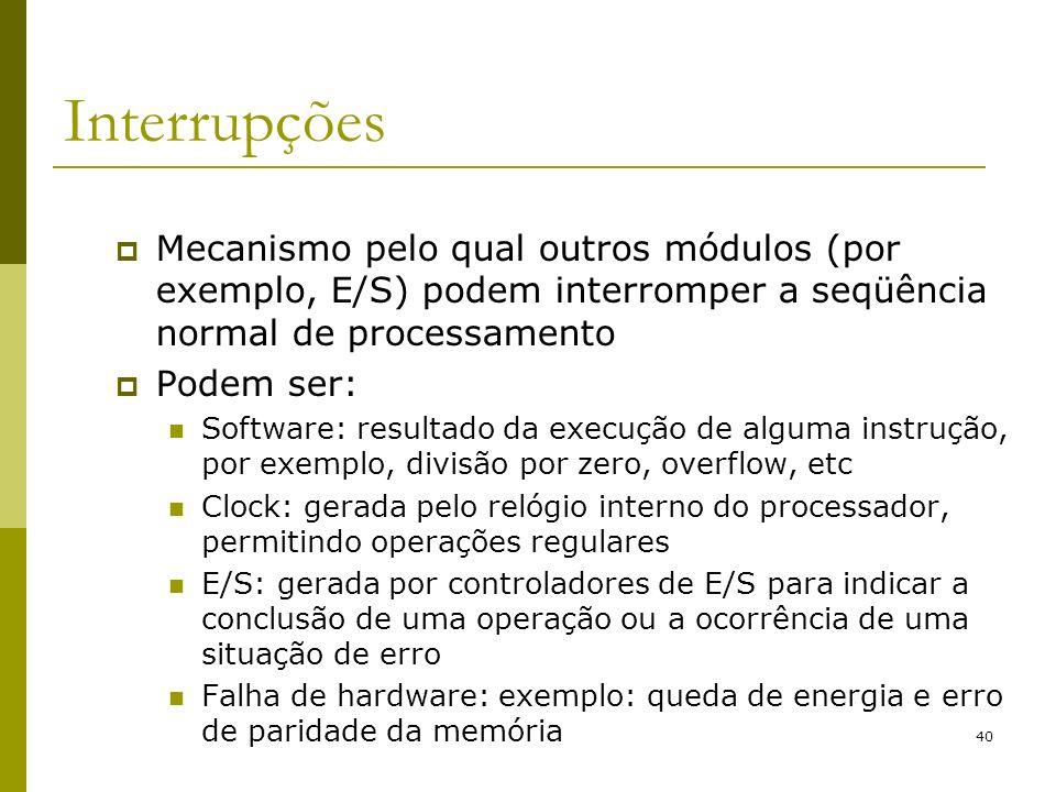 Interrupções Mecanismo pelo qual outros módulos (por exemplo, E/S) podem interromper a seqüência normal de processamento.