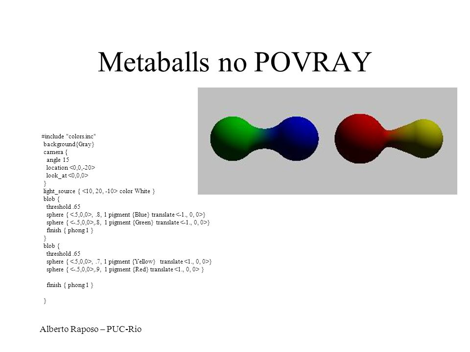 Metaballs no POVRAY Alberto Raposo – PUC-Rio #include colors.inc