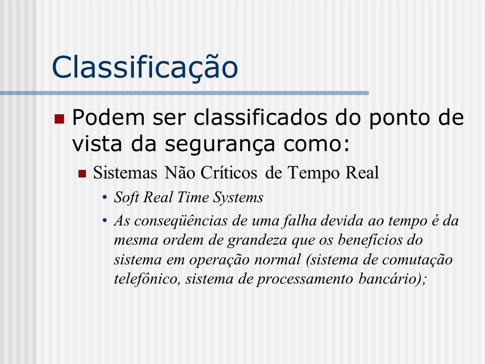 Classificação Podem ser classificados do ponto de vista da segurança como: Sistemas Não Críticos de Tempo Real.